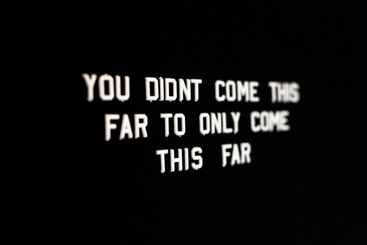 sign saying 'You didn't come this far to only come this far'